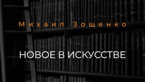 Михаил Зощенко «Новое в искусстве»// Читает Константин Паскичев
