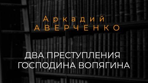 Аркадий Аверченко «Два преступления господина Вопягина»// Читает Ольга Малова