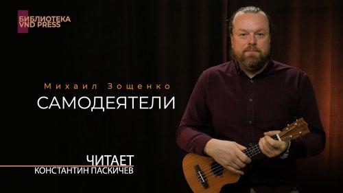 Михаил Зощенко «Самодеятели»// Читает Константин Паскичев